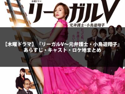 【木曜ドラマ】『リーガルV~元弁護士・小鳥遊翔子』あらすじ・キャスト・ロケ地まとめ