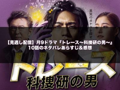 【見逃し配信】月9ドラマ『トレース~科捜研の男~』10話のネタバレあらすじ&感想