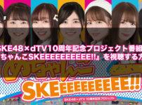 SKE48×dTV10周年記念プロジェクト番組『めちゃんこSKEEEEEEEEEE!!』を視聴する方法