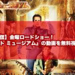【見逃し配信】金曜ロードショー!映画『ナイト ミュージアム』の動画を無料視聴する方法