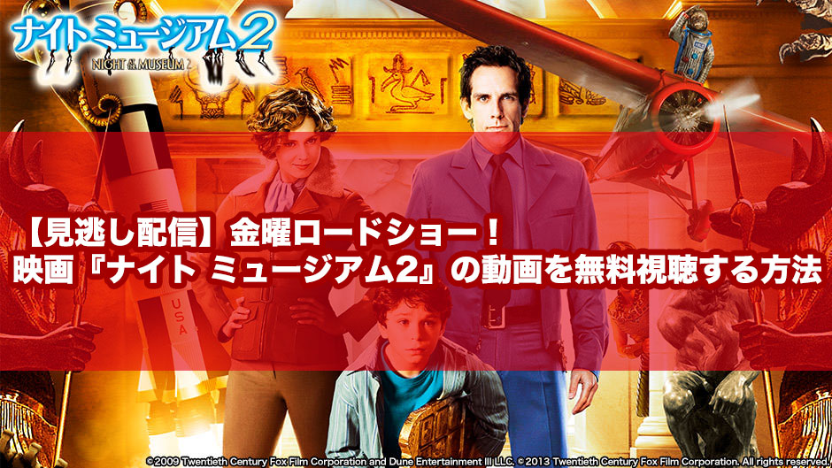 【見逃し配信】金曜ロードショー!映画『ナイト ミュージアム2』の動画を無料視聴する方法