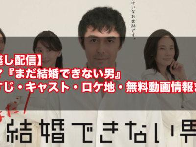 【見逃し配信】ドラマ『まだ結婚できない男』のあらすじ・キャスト・ロケ地・無料動画情報まとめ