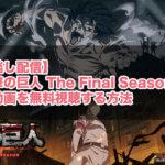 【見逃し配信】TVアニメ『進撃の巨人 The Final Season』の無料動画をフル視聴するVOD比較まとめ